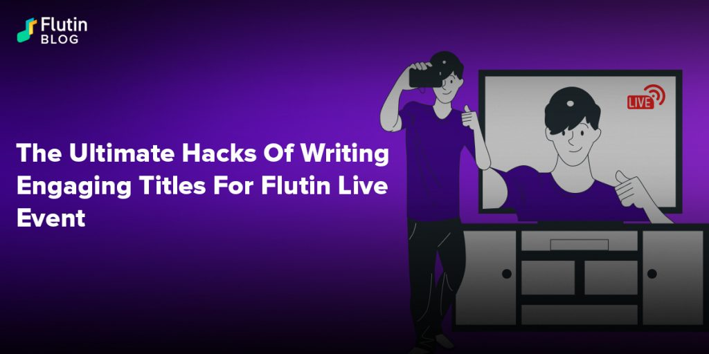 The Ultimate Hacks Of Writing Engaging Titles For Flutin Live Event