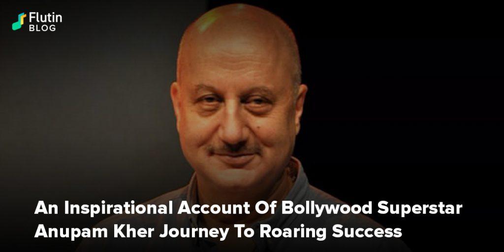 An Inspirational Account Of Bollywood Superstar Anupam Kher