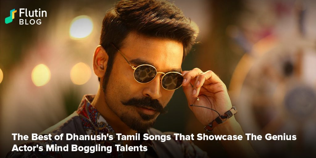 The Best of Dhanush Tamil Songs That Showcase The Genius Actor's Mind Boggling Talents