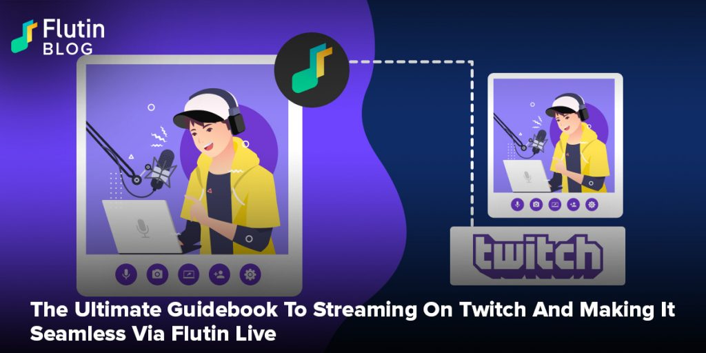 The Ultimate Guidebook To Streaming On Twitch And Making It Seamless Via Flutin Live
