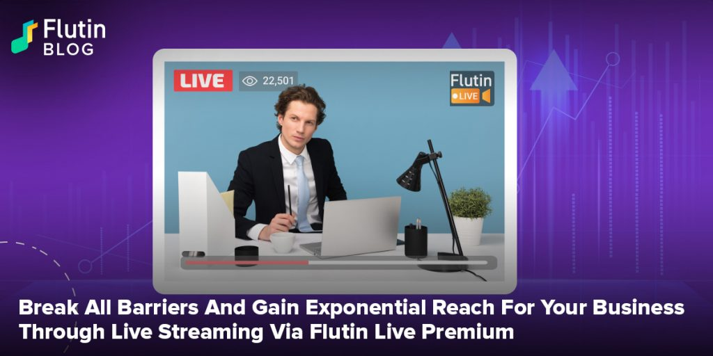 Break All Barriers And Gain Exponential Reach For Your Business Through Live Streaming Via Flutin Live Premium
